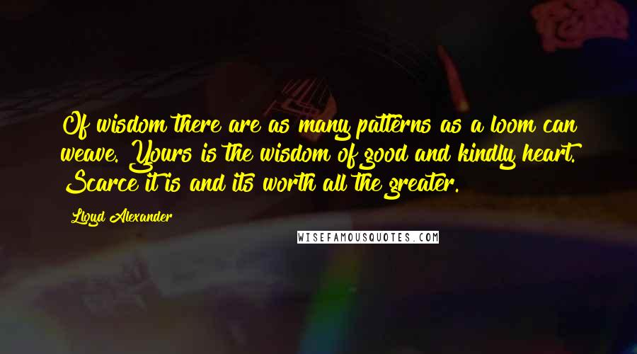 Lloyd Alexander quotes: Of wisdom there are as many patterns as a loom can weave. Yours is the wisdom of good and kindly heart. Scarce it is and its worth all the greater.
