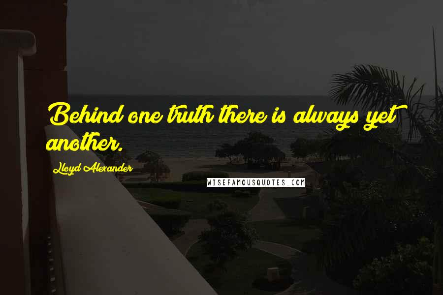 Lloyd Alexander quotes: Behind one truth there is always yet another.