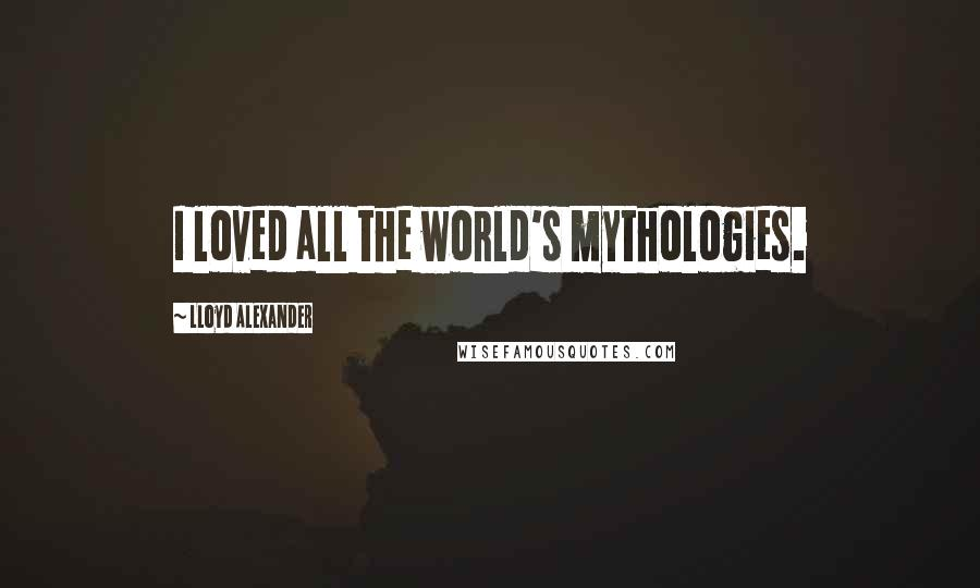 Lloyd Alexander quotes: I loved all the world's mythologies.