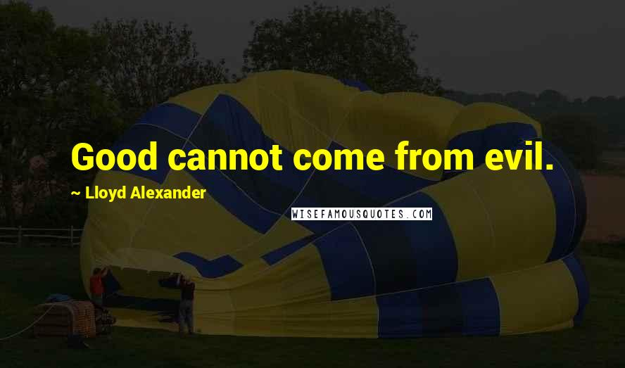 Lloyd Alexander quotes: Good cannot come from evil.