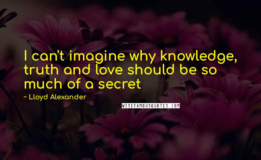 Lloyd Alexander quotes: I can't imagine why knowledge, truth and love should be so much of a secret