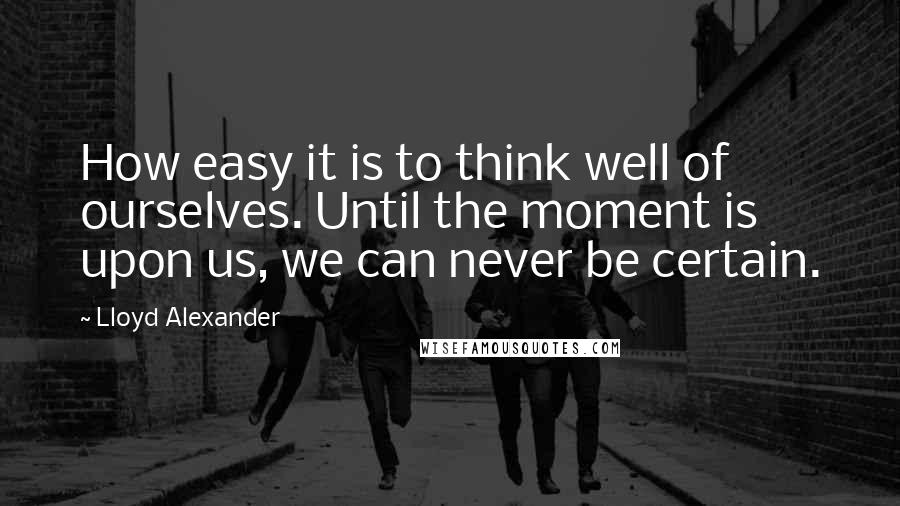 Lloyd Alexander quotes: How easy it is to think well of ourselves. Until the moment is upon us, we can never be certain.