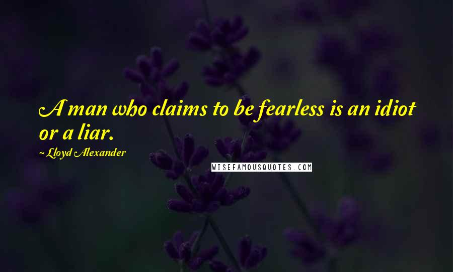 Lloyd Alexander quotes: A man who claims to be fearless is an idiot or a liar.