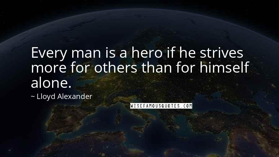 Lloyd Alexander quotes: Every man is a hero if he strives more for others than for himself alone.