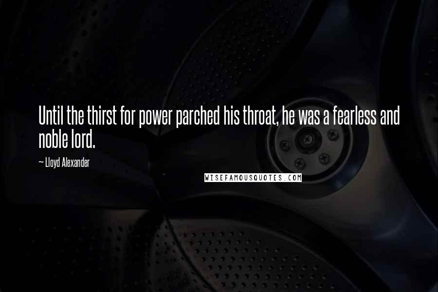 Lloyd Alexander quotes: Until the thirst for power parched his throat, he was a fearless and noble lord.
