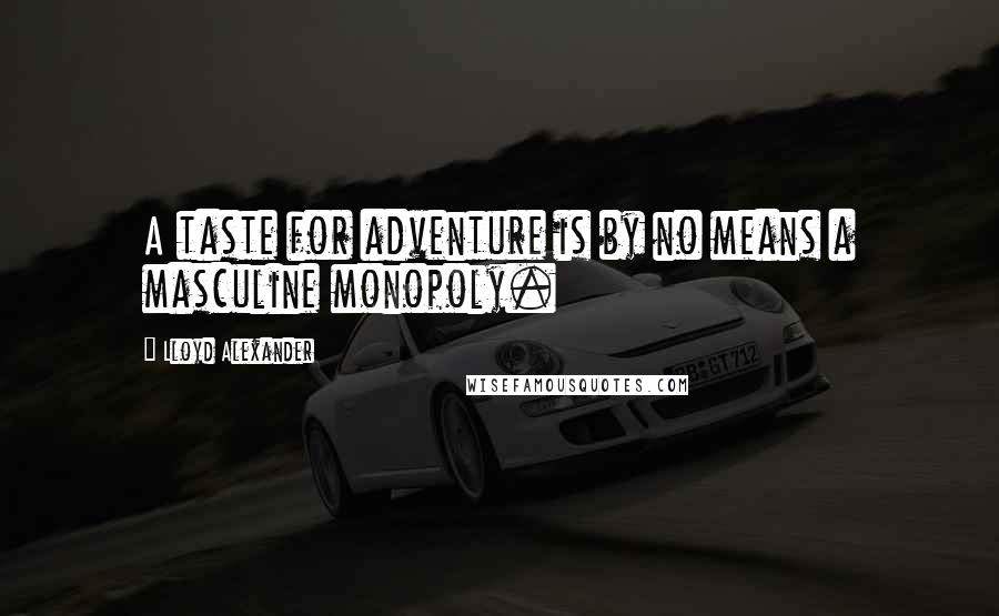 Lloyd Alexander quotes: A taste for adventure is by no means a masculine monopoly.