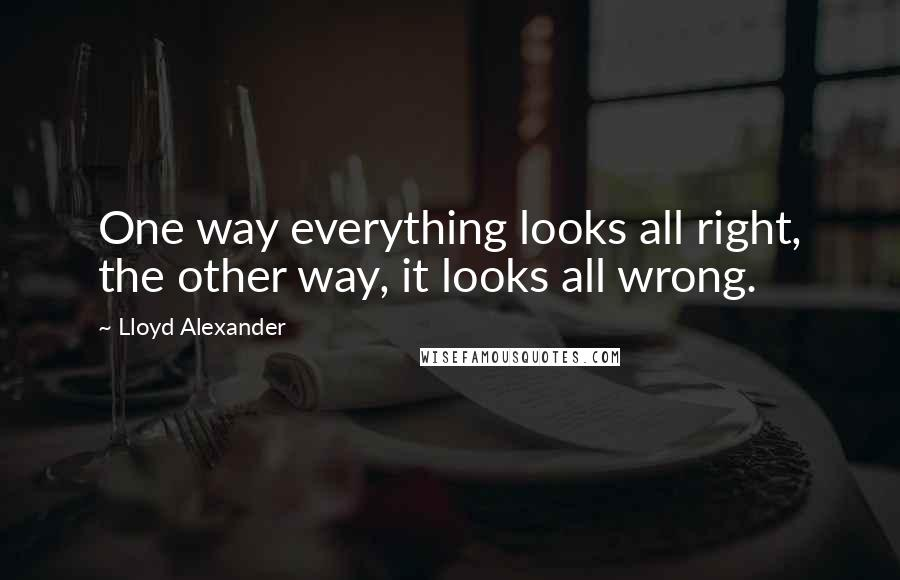 Lloyd Alexander quotes: One way everything looks all right, the other way, it looks all wrong.