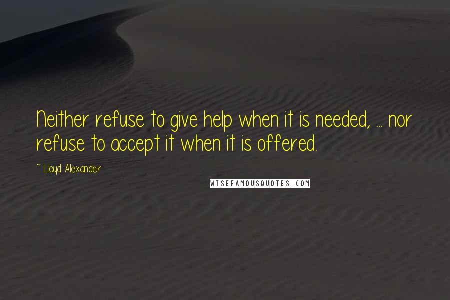 Lloyd Alexander quotes: Neither refuse to give help when it is needed, ... nor refuse to accept it when it is offered.