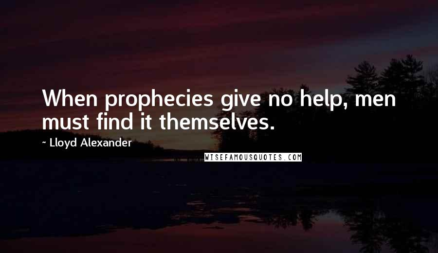 Lloyd Alexander quotes: When prophecies give no help, men must find it themselves.
