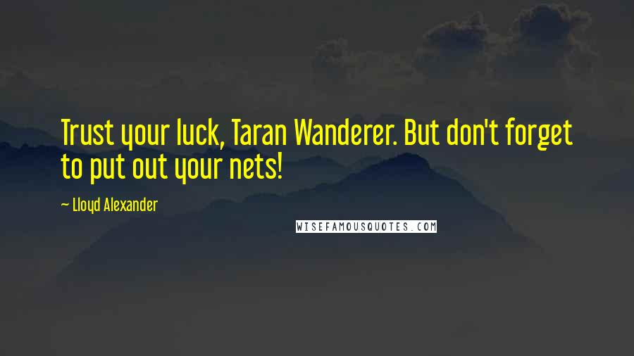 Lloyd Alexander quotes: Trust your luck, Taran Wanderer. But don't forget to put out your nets!