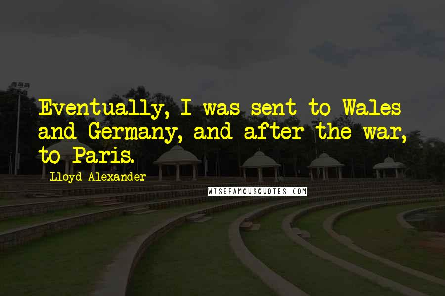 Lloyd Alexander quotes: Eventually, I was sent to Wales and Germany, and after the war, to Paris.