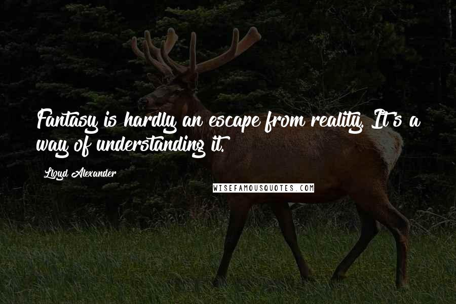 Lloyd Alexander quotes: Fantasy is hardly an escape from reality. It's a way of understanding it.