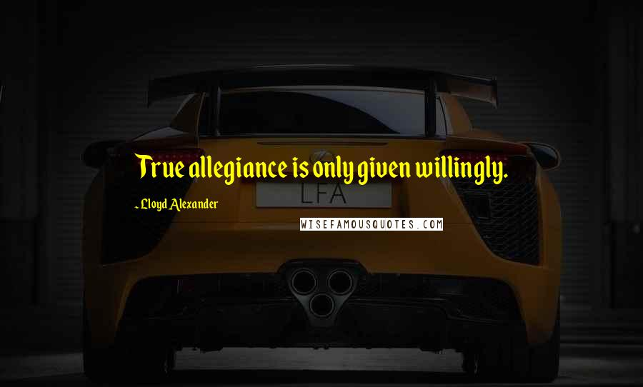 Lloyd Alexander quotes: True allegiance is only given willingly.