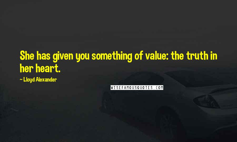 Lloyd Alexander quotes: She has given you something of value: the truth in her heart.