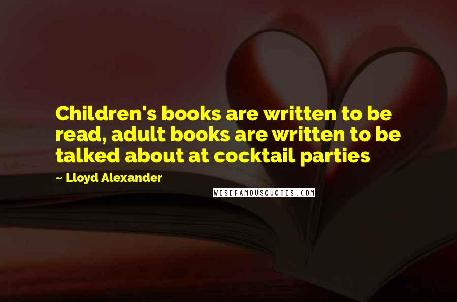 Lloyd Alexander quotes: Children's books are written to be read, adult books are written to be talked about at cocktail parties