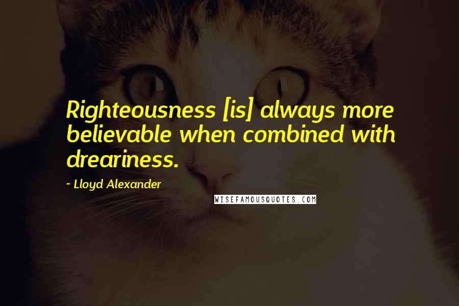 Lloyd Alexander quotes: Righteousness [is] always more believable when combined with dreariness.