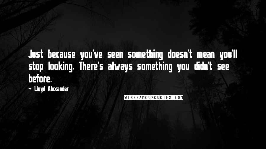 Lloyd Alexander quotes: Just because you've seen something doesn't mean you'll stop looking. There's always something you didn't see before.
