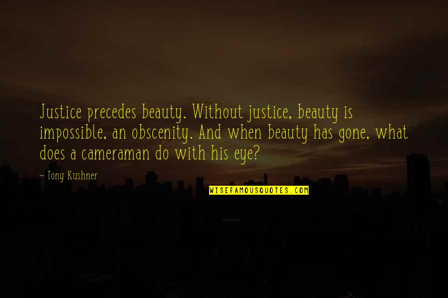 Lloyd Asplund Quotes By Tony Kushner: Justice precedes beauty. Without justice, beauty is impossible,