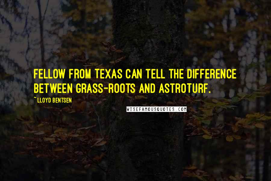 Lloyd Bentsen quotes: Fellow from Texas can tell the difference between grass-roots and AstroTurf.