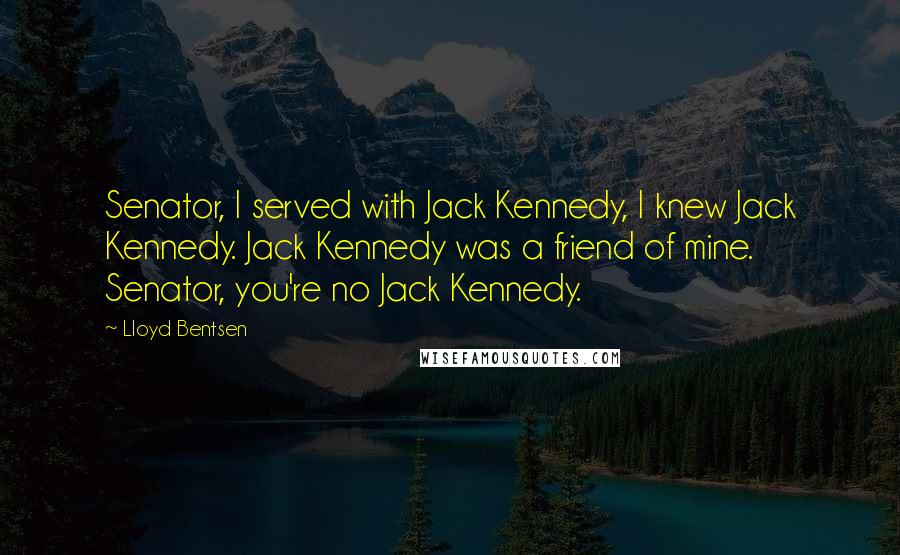 Lloyd Bentsen quotes: Senator, I served with Jack Kennedy, I knew Jack Kennedy. Jack Kennedy was a friend of mine. Senator, you're no Jack Kennedy.