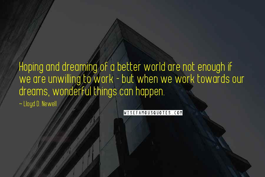 Lloyd D. Newell quotes: Hoping and dreaming of a better world are not enough if we are unwilling to work - but when we work towards our dreams, wonderful things can happen.