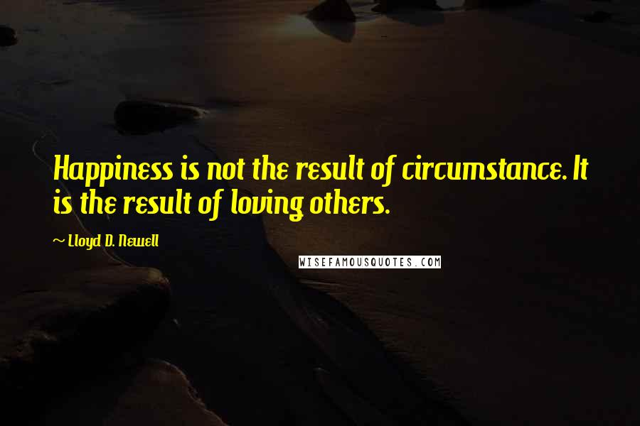 Lloyd D. Newell quotes: Happiness is not the result of circumstance. It is the result of loving others.