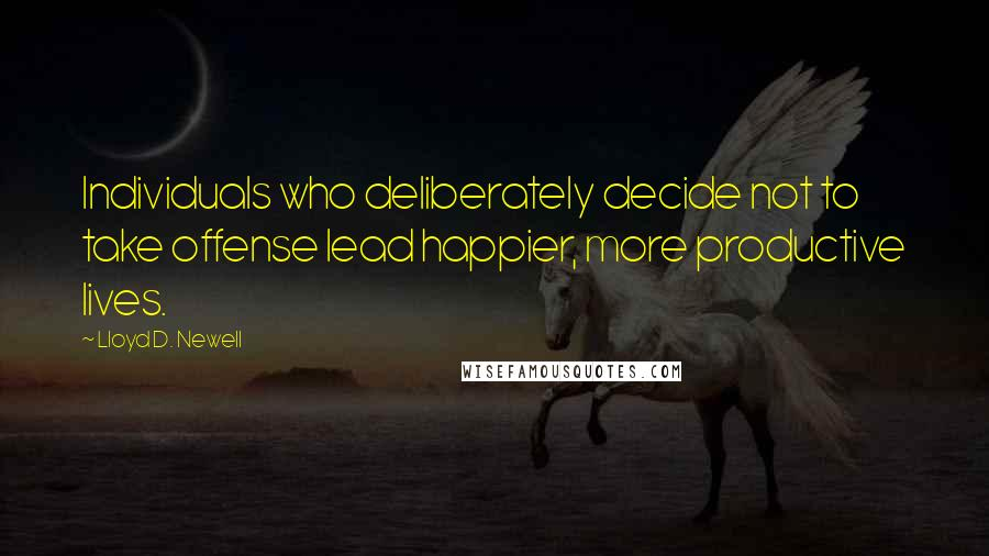 Lloyd D. Newell quotes: Individuals who deliberately decide not to take offense lead happier, more productive lives.