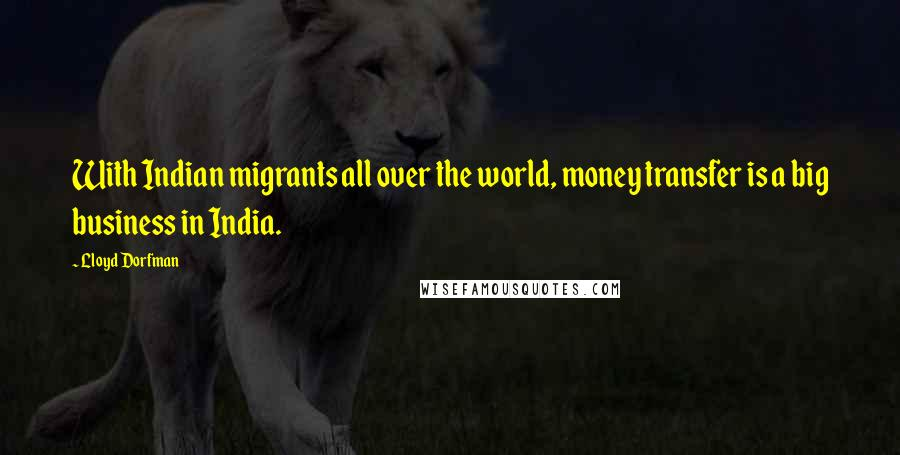 Lloyd Dorfman quotes: With Indian migrants all over the world, money transfer is a big business in India.