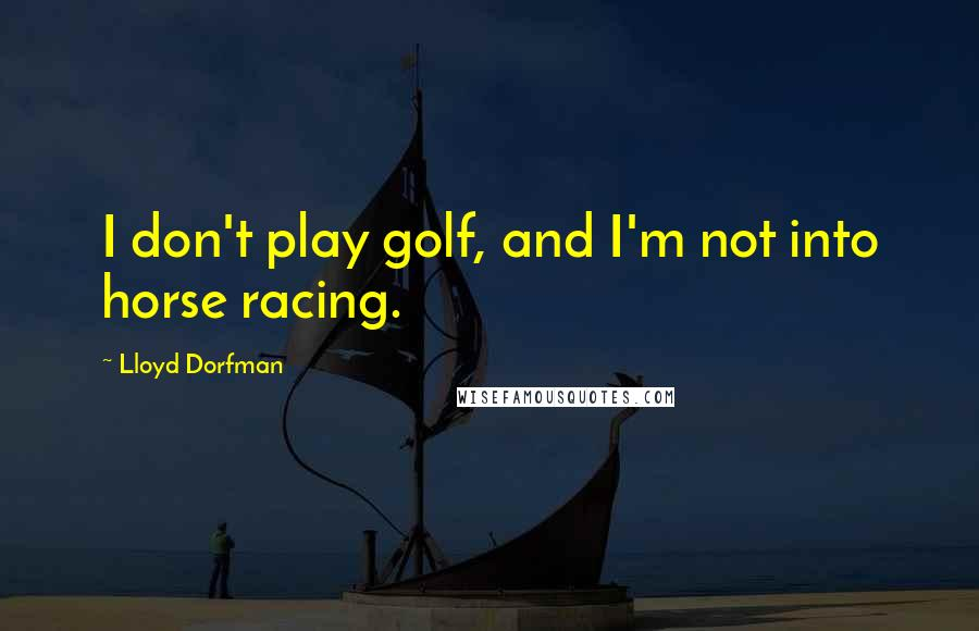 Lloyd Dorfman quotes: I don't play golf, and I'm not into horse racing.