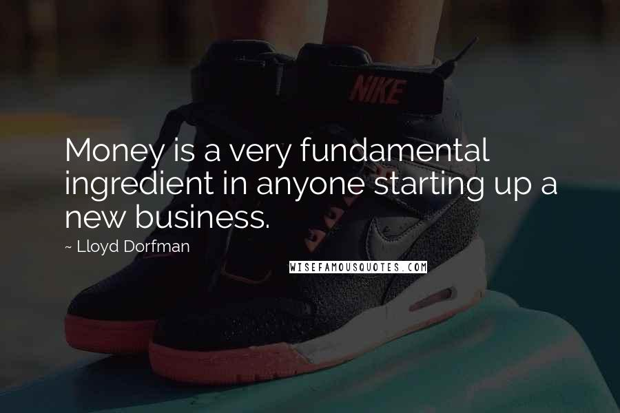 Lloyd Dorfman quotes: Money is a very fundamental ingredient in anyone starting up a new business.