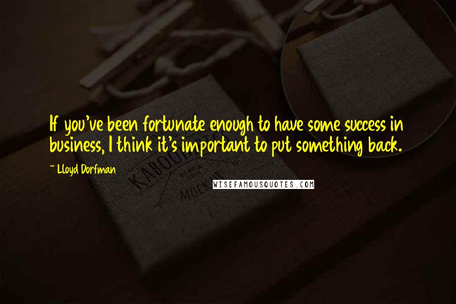 Lloyd Dorfman quotes: If you've been fortunate enough to have some success in business, I think it's important to put something back.