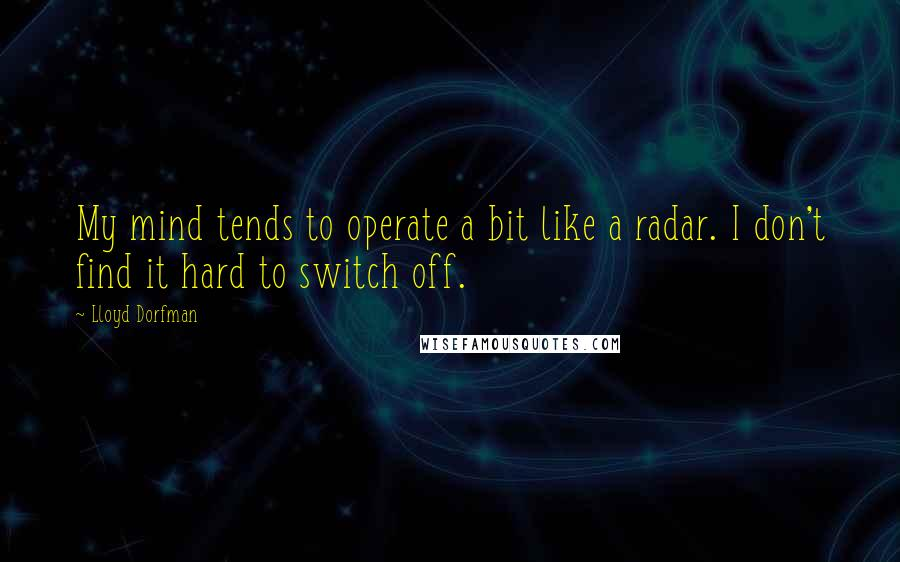 Lloyd Dorfman quotes: My mind tends to operate a bit like a radar. I don't find it hard to switch off.