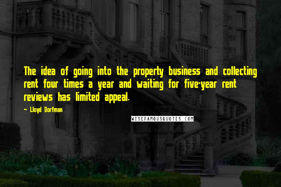 Lloyd Dorfman quotes: The idea of going into the property business and collecting rent four times a year and waiting for five-year rent reviews has limited appeal.