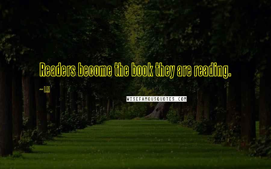LM quotes: Readers become the book they are reading.