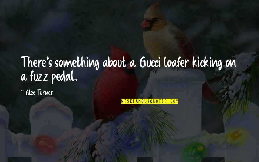 Loafer Quotes By Alex Turner: There's something about a Gucci loafer kicking on