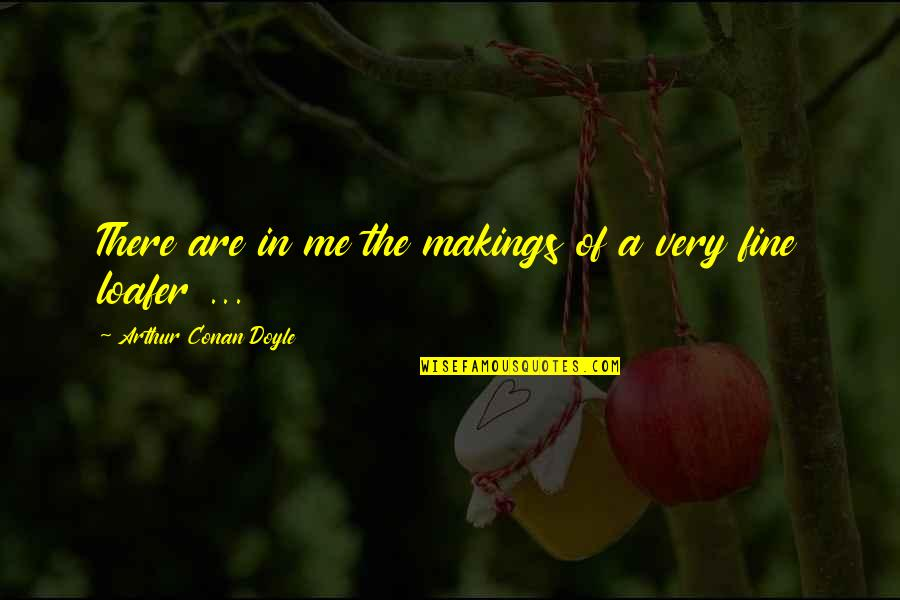 Loafer Quotes By Arthur Conan Doyle: There are in me the makings of a