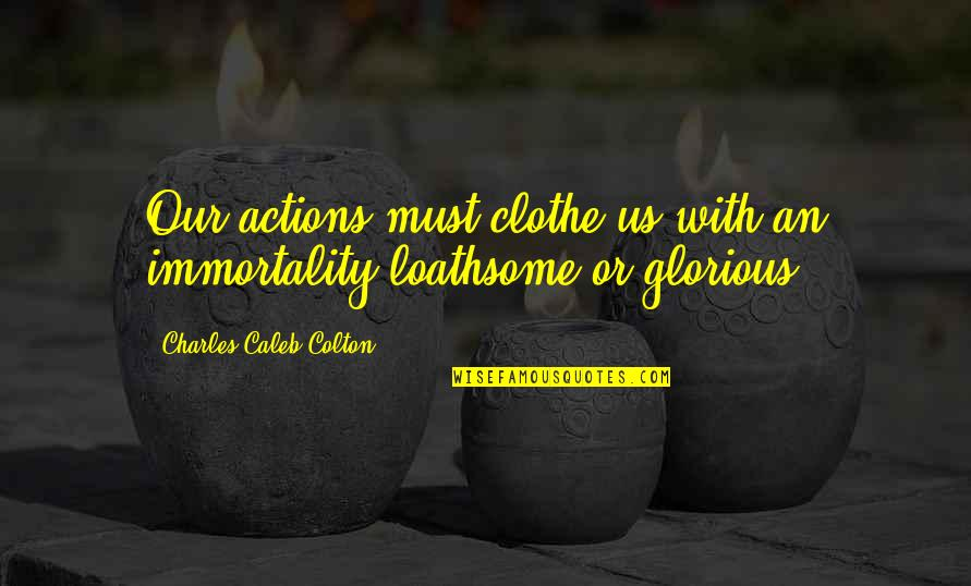 Loathsome Quotes By Charles Caleb Colton: Our actions must clothe us with an immortality