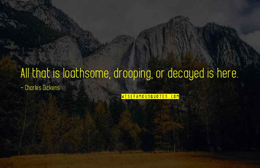 Loathsome Quotes By Charles Dickens: All that is loathsome, drooping, or decayed is