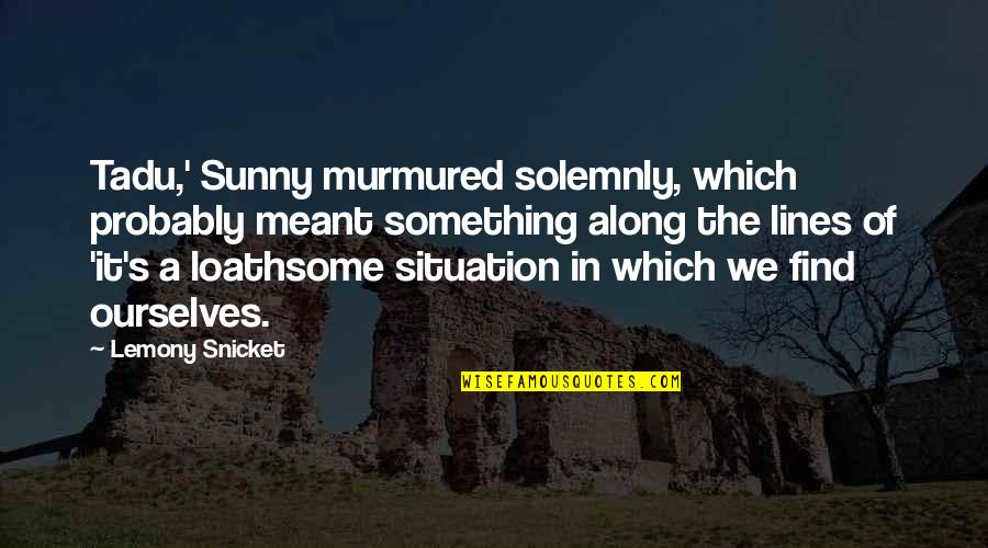 Loathsome Quotes By Lemony Snicket: Tadu,' Sunny murmured solemnly, which probably meant something