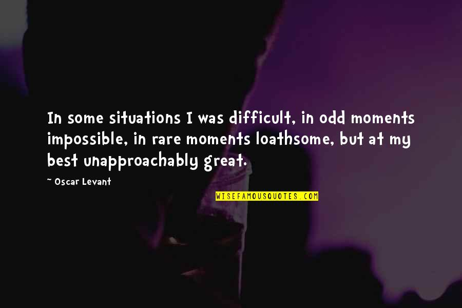 Loathsome Quotes By Oscar Levant: In some situations I was difficult, in odd