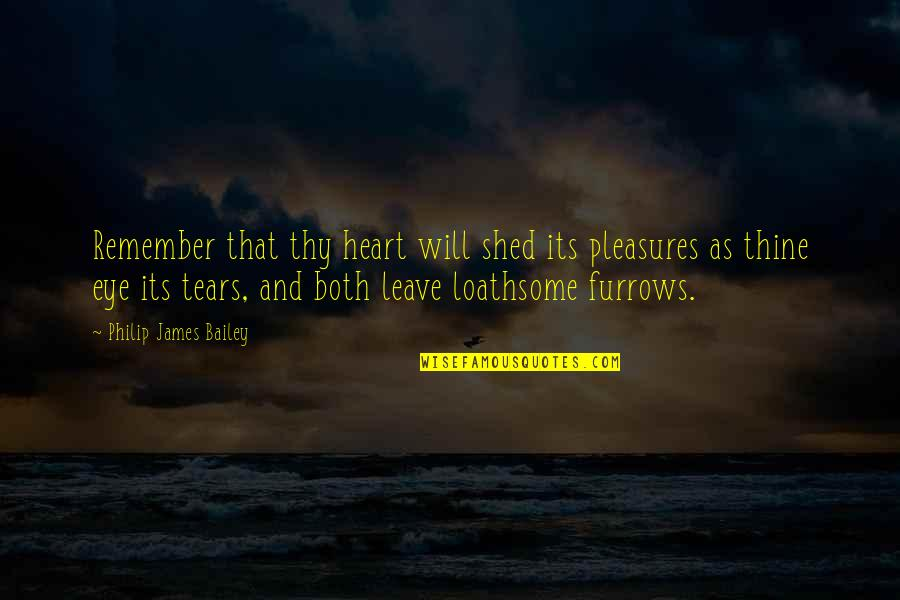 Loathsome Quotes By Philip James Bailey: Remember that thy heart will shed its pleasures