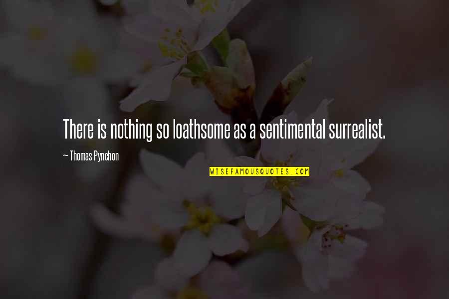 Loathsome Quotes By Thomas Pynchon: There is nothing so loathsome as a sentimental