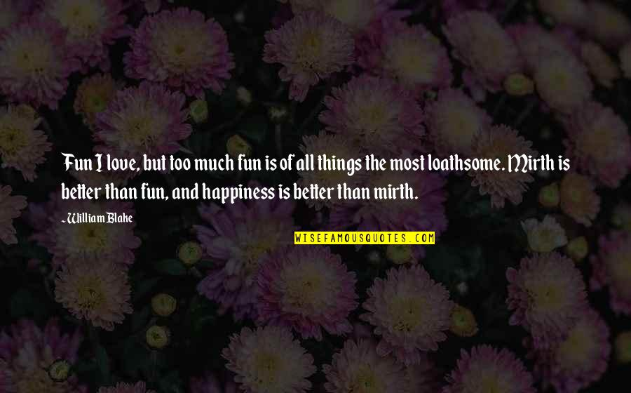 Loathsome Quotes By William Blake: Fun I love, but too much fun is