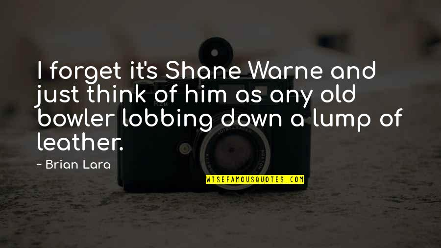 Lobbing Quotes By Brian Lara: I forget it's Shane Warne and just think