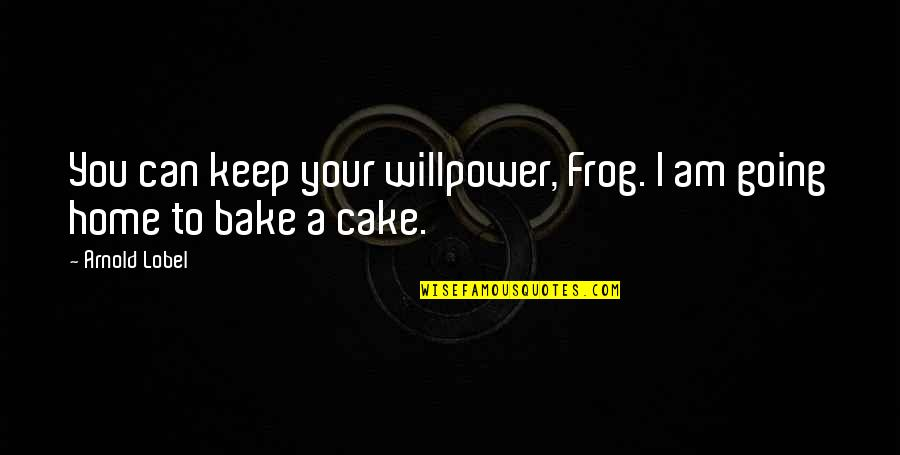 Lobel Quotes By Arnold Lobel: You can keep your willpower, Frog. I am