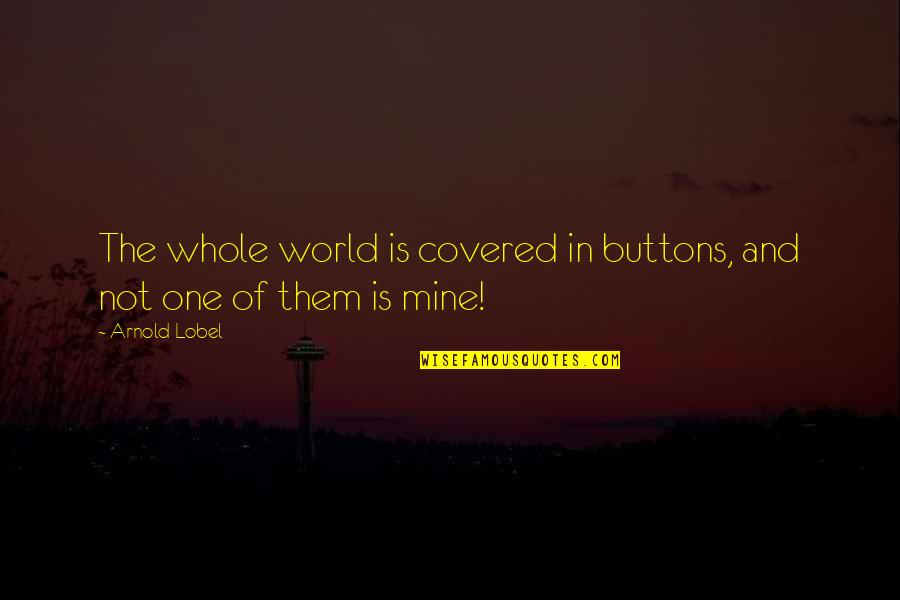 Lobel Quotes By Arnold Lobel: The whole world is covered in buttons, and