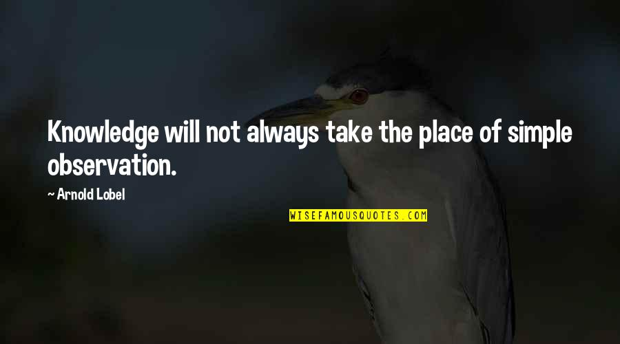 Lobel Quotes By Arnold Lobel: Knowledge will not always take the place of