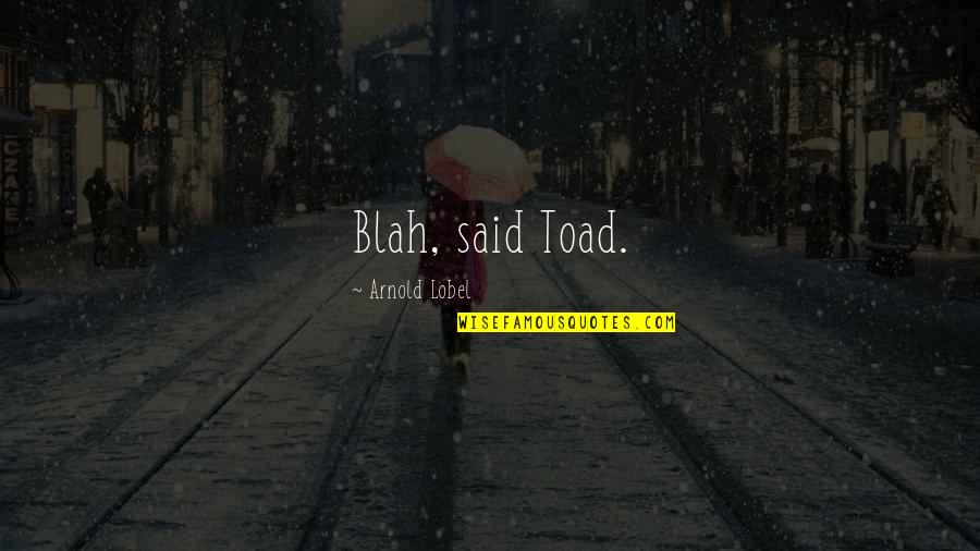 Lobel Quotes By Arnold Lobel: Blah, said Toad.