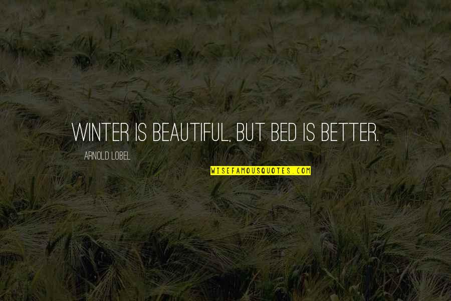 Lobel Quotes By Arnold Lobel: Winter is beautiful, but bed is better.