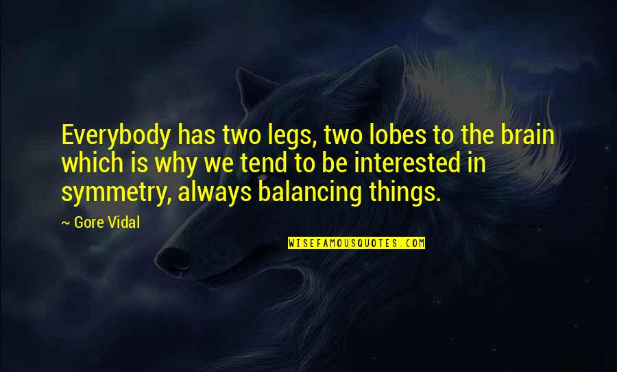 Lobes Quotes By Gore Vidal: Everybody has two legs, two lobes to the